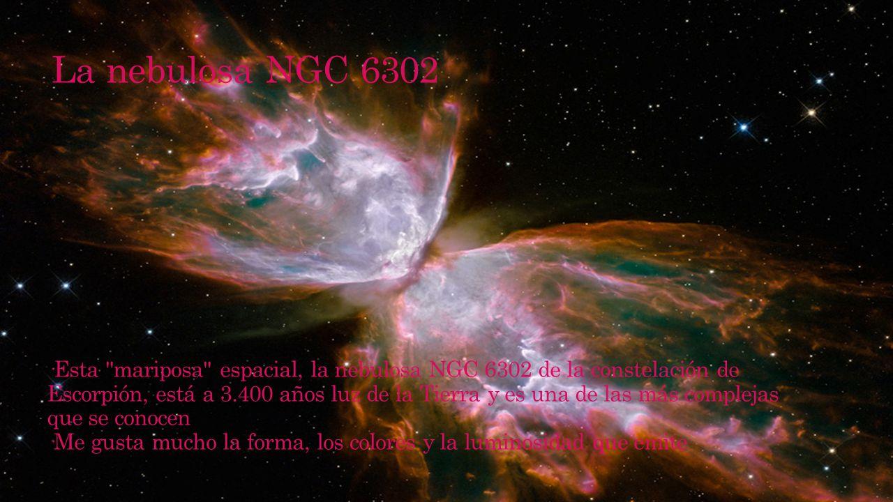 La nebulosa NGC 6302 ·Esta mariposa espacial, la nebulosa NGC 6302 de la constelación de Escorpión, está a 3.400 años luz de la Tierra y es una de las más complejas que se conocen ·Me gusta mucho la forma, los colores y la luminosidad que emite