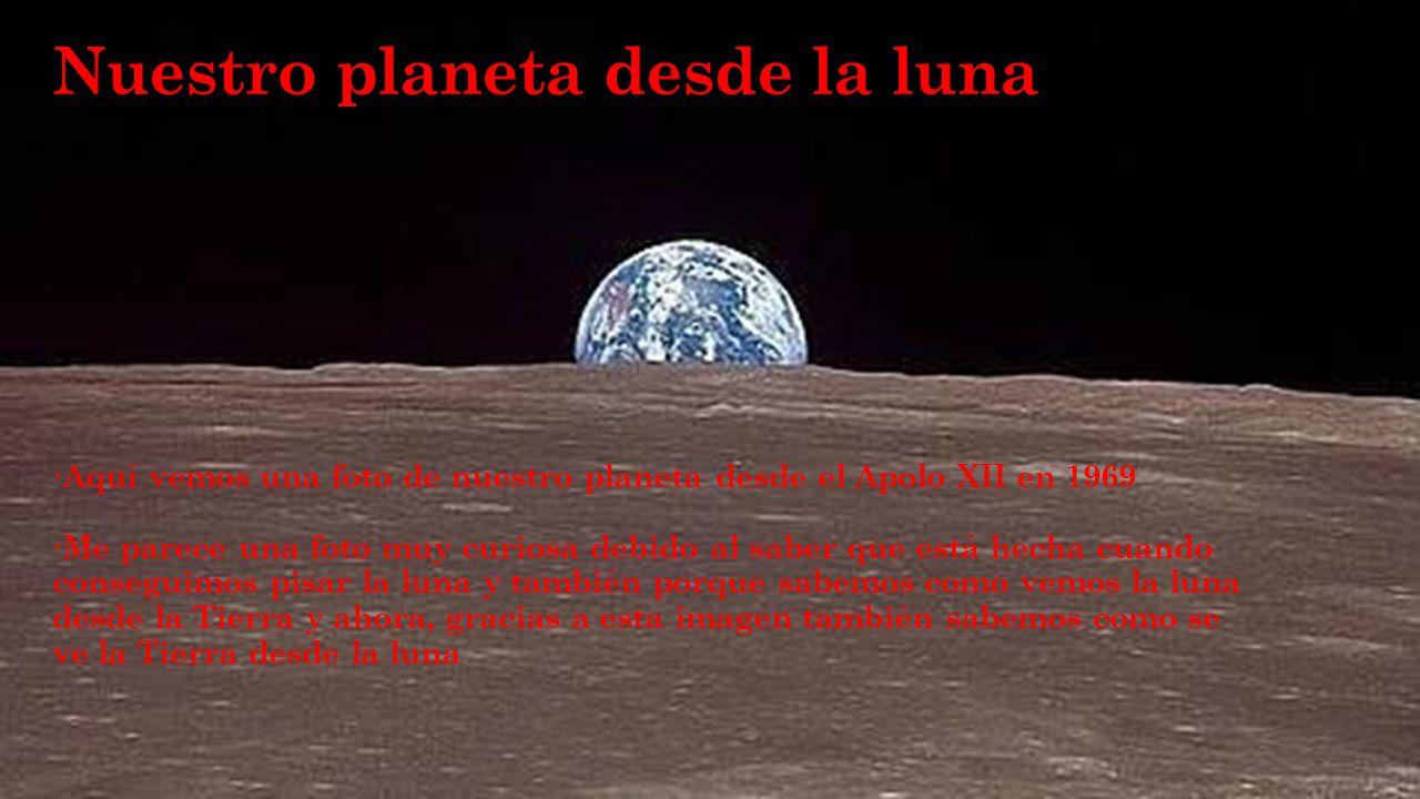 Nuestro planeta desde la luna ·Aquí vemos una foto de nuestro planeta desde el Apolo XII en 1969 ·Me parece una foto muy curiosa debido al saber que está hecha cuando conseguimos pisar la luna y también porque sabemos como vemos la luna desde la Tierra y ahora, gracias a esta imagen también sabemos como se ve la Tierra desde la luna