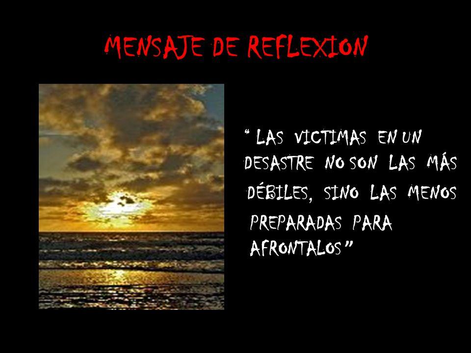 MENSAJE DE REFLEXION LAS VICTIMAS EN UN DESASTRE NO SON LAS MÁS D ÉBILES, SINO LAS MENOS PREPARADAS PARA AFRONTALOS