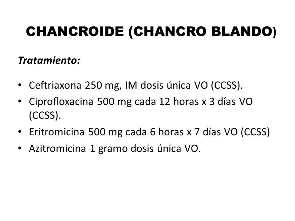 CHANCROIDE (CHANCRO BLANDO ) Tratamiento: Ceftriaxona 250 mg, IM dosis única VO (CCSS). Ciprofloxacina 500 mg cada 12 horas x 3 días VO (CCSS). Eritro