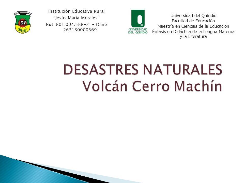 DESASTRES NATURALES Volcán Cerro Machín Institución Educativa Rural Jesús María Morales Rut 801.004.588-2 - Dane 263130000569 Universidad del Quindío Facultad de Educación Maestría en Ciencias de la Educación Énfasis en Didáctica de la Lengua Materna y la Literatura
