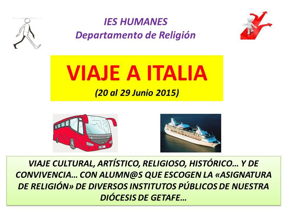 VIAJE A ITALIA (20 al 29 Junio 2015) IES HUMANES Departamento de Religión VIAJE CULTURAL, ARTÍSTICO, RELIGIOSO, HISTÓRICO… Y DE CONVIVENCIA… CON ALUMN@S QUE ESCOGEN LA «ASIGNATURA DE RELIGIÓN» DE DIVERSOS INSTITUTOS PÚBLICOS DE NUESTRA DIÓCESIS DE GETAFE…