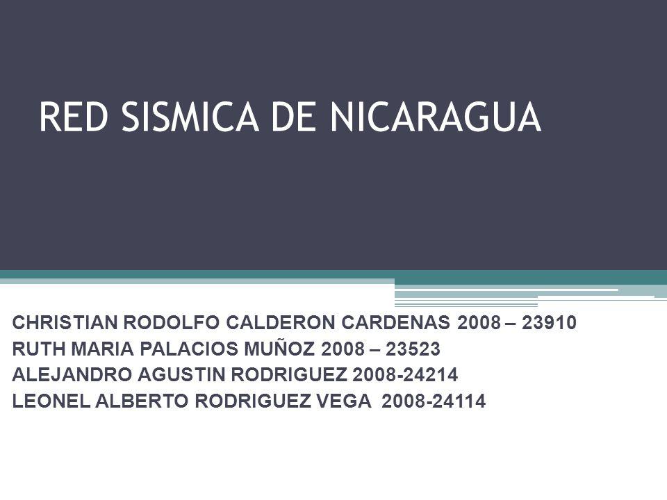 RED SISMICA DE NICARAGUA CHRISTIAN RODOLFO CALDERON CARDENAS 2008 – 23910 RUTH MARIA PALACIOS MUÑOZ 2008 – 23523 ALEJANDRO AGUSTIN RODRIGUEZ 2008-24214 LEONEL ALBERTO RODRIGUEZ VEGA 2008-24114