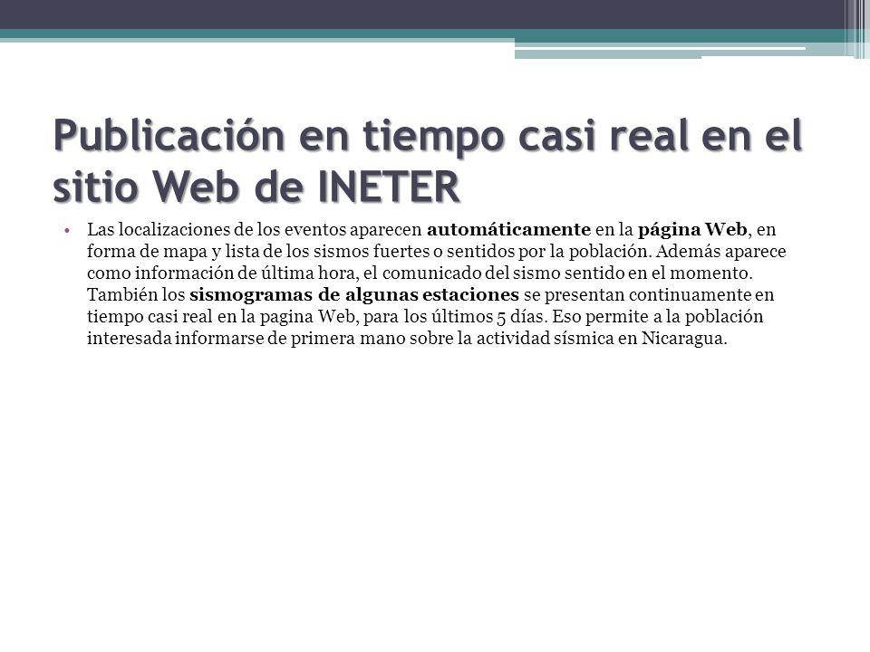 Publicación en tiempo casi real en el sitio Web de INETER Las localizaciones de los eventos aparecen automáticamente en la página Web, en forma de mapa y lista de los sismos fuertes o sentidos por la población.