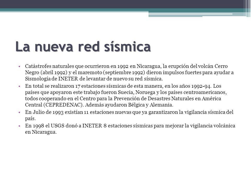 La nueva red sísmica Catástrofes naturales que ocurrieron en 1992 en Nicaragua, la erupción del volcán Cerro Negro (abril 1992) y el maremoto (septiembre 1992) dieron impulsos fuertes para ayudar a Sismología de INETER de levantar de nuevo su red sísmica.