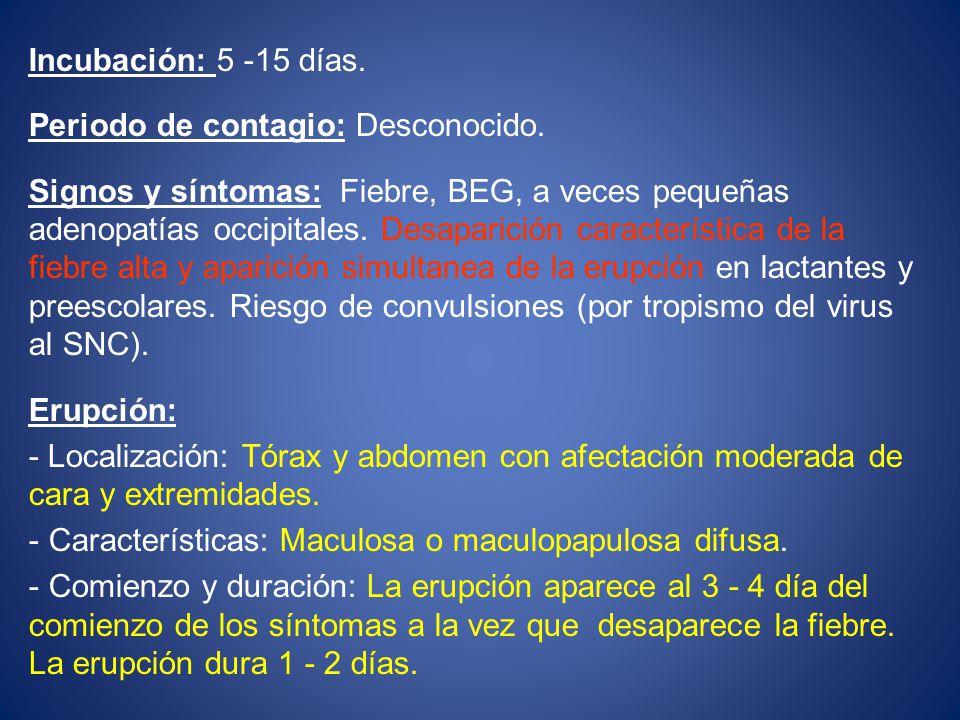 Incubación: 5 -15 días. Periodo de contagio: Desconocido. Signos y síntomas: Fiebre, BEG, a veces pequeñas adenopatías occipitales. Desaparición carac