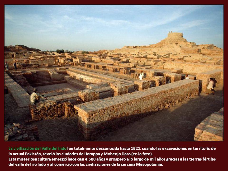 La civilización del Valle del Indo fue totalmente desconocida hasta 1921, cuando las excavaciones en territorio de la actual Pakistán, reveló las ciudades de Harappa y Mohenjo Daro (en la foto).