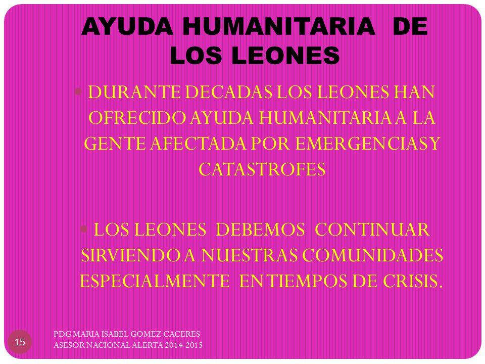 AYUDA HUMANITARIA DE LOS LEONES PDG MARIA ISABEL GOMEZ CACERES ASESOR NACIONAL ALERTA 2014-2015 15 DURANTE DECADAS LOS LEONES HAN OFRECIDO AYUDA HUMANITARIA A LA GENTE AFECTADA POR EMERGENCIAS Y CATASTROFES LOS LEONES DEBEMOS CONTINUAR SIRVIENDO A NUESTRAS COMUNIDADES ESPECIALMENTE EN TIEMPOS DE CRISIS.
