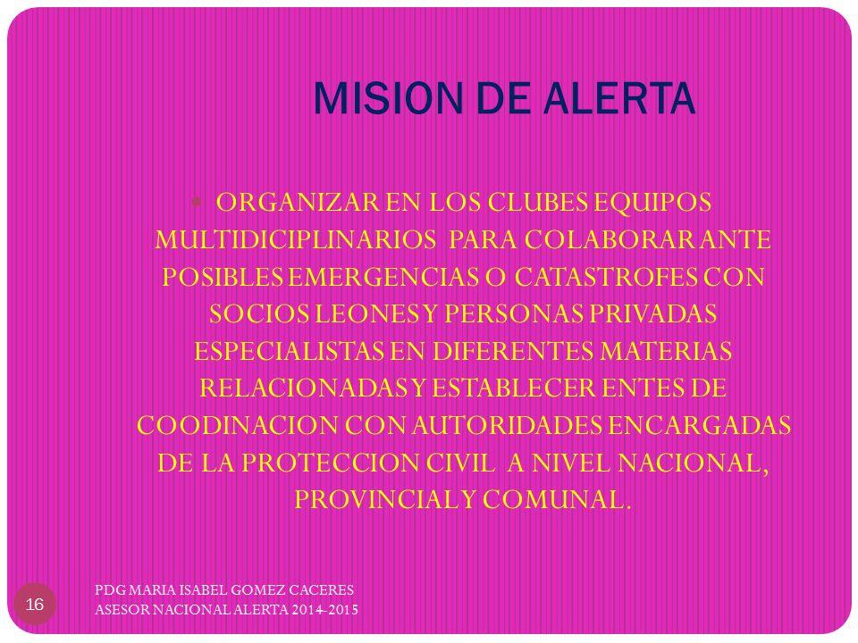 MISION DE ALERTA PDG MARIA ISABEL GOMEZ CACERES ASESOR NACIONAL ALERTA 2014-2015 16 ORGANIZAR EN LOS CLUBES EQUIPOS MULTIDICIPLINARIOS PARA COLABORAR ANTE POSIBLES EMERGENCIAS O CATASTROFES CON SOCIOS LEONES Y PERSONAS PRIVADAS ESPECIALISTAS EN DIFERENTES MATERIAS RELACIONADAS Y ESTABLECER ENTES DE COODINACION CON AUTORIDADES ENCARGADAS DE LA PROTECCION CIVIL A NIVEL NACIONAL, PROVINCIAL Y COMUNAL.