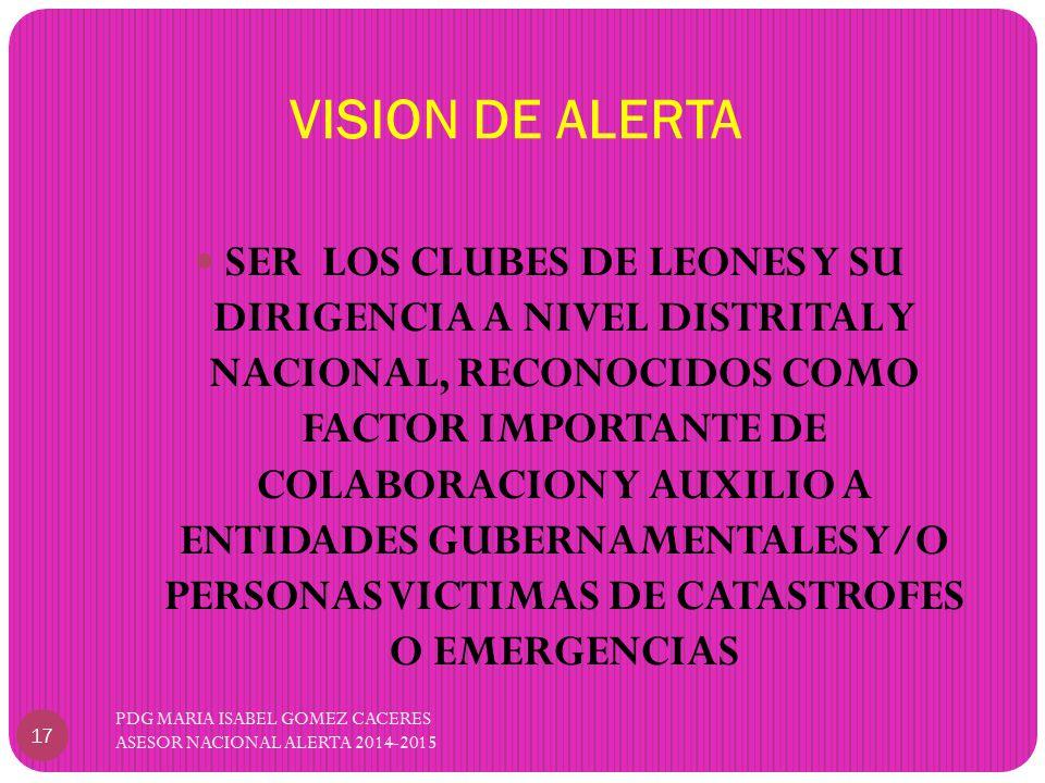 VISION DE ALERTA PDG MARIA ISABEL GOMEZ CACERES ASESOR NACIONAL ALERTA 2014-2015 17 SER LOS CLUBES DE LEONES Y SU DIRIGENCIA A NIVEL DISTRITAL Y NACIONAL, RECONOCIDOS COMO FACTOR IMPORTANTE DE COLABORACION Y AUXILIO A ENTIDADES GUBERNAMENTALES Y/O PERSONAS VICTIMAS DE CATASTROFES O EMERGENCIAS