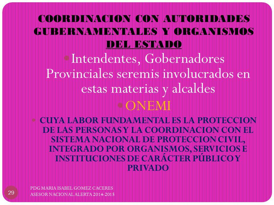 COORDINACION CON AUTORIDADES GUBERNAMENTALES Y ORGANISMOS DEL ESTADO PDG MARIA ISABEL GOMEZ CACERES ASESOR NACIONAL ALERTA 2014-2015 29 Intendentes, Gobernadores Provinciales seremis involucrados en estas materias y alcaldes ONEMI CUYA LABOR FUNDAMENTAL ES LA PROTECCION DE LAS PERSONAS Y LA COORDINACION CON EL SISTEMA NACIONAL DE PROTECCION CIVIL, INTEGRADO POR ORGANISMOS, SERVICIOS E INSTITUCIONES DE CARÁCTER PÚBLICO Y PRIVADO