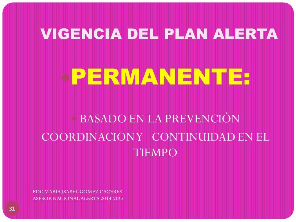 VIGENCIA DEL PLAN ALERTA PDG MARIA ISABEL GOMEZ CACERES ASESOR NACIONAL ALERTA 2014-2015 31 PERMANENTE: BASADO EN LA PREVENCIÓN COORDINACION Y CONTINUIDAD EN EL TIEMPO