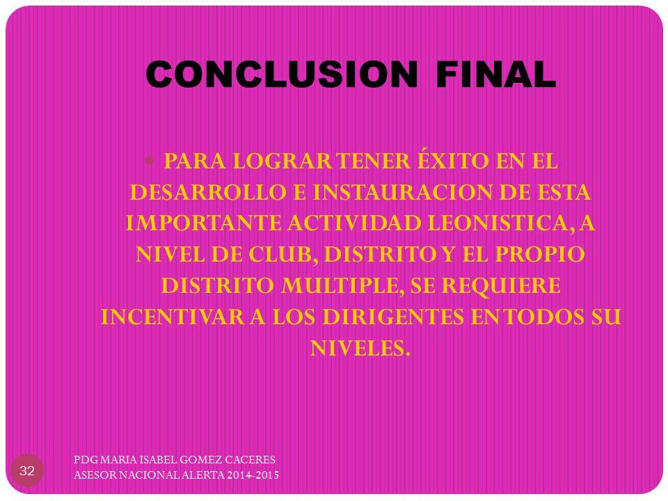 CONCLUSION FINAL PDG MARIA ISABEL GOMEZ CACERES ASESOR NACIONAL ALERTA 2014-2015 32 PARA LOGRAR TENER ÉXITO EN EL DESARROLLO E INSTAURACION DE ESTA IMPORTANTE ACTIVIDAD LEONISTICA, A NIVEL DE CLUB, DISTRITO Y EL PROPIO DISTRITO MULTIPLE, SE REQUIERE INCENTIVAR A LOS DIRIGENTES EN TODOS SU NIVELES.