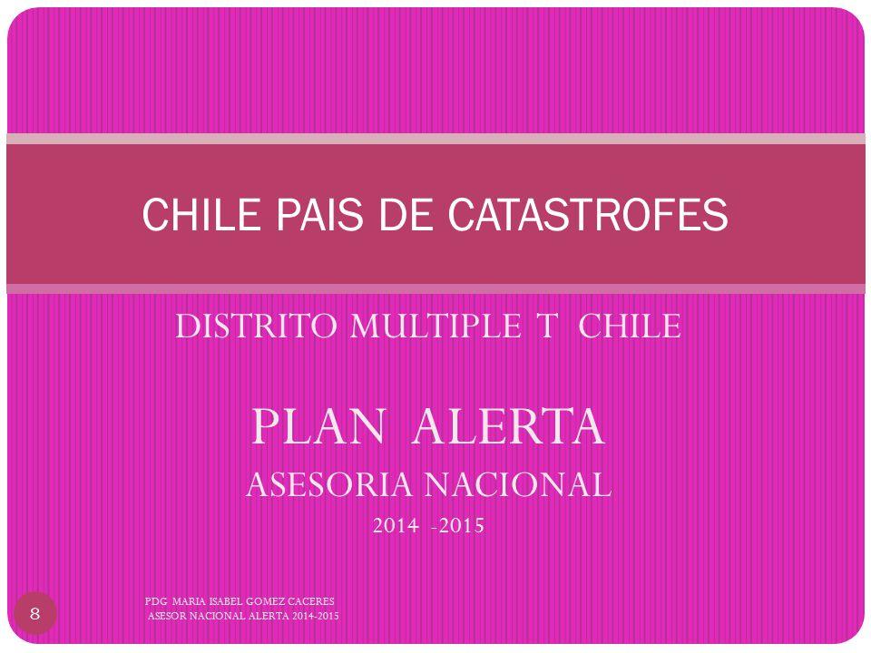 DISTRITO MULTIPLE T CHILE PLAN ALERTA ASESORIA NACIONAL 2014 -2015 CHILE PAIS DE CATASTROFES 8 PDG MARIA ISABEL GOMEZ CACERES ASESOR NACIONAL ALERTA 2014-2015