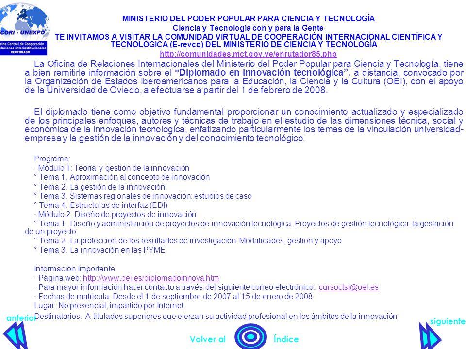 MINISTERIO DEL PODER POPULAR PARA CIENCIA Y TECNOLOGÍA Ciencia y Tecnología con y para la Gente TE INVITAMOS A VISITAR LA COMUNIDAD VIRTUAL DE COOPERACIÓN INTERNACIONAL CIENTÍFICA Y TECNOLÓGICA (E-revco) DEL MINISTERIO DE CIENCIA Y TECNOLOGÍA http://comunidades.mct.gov.ve/enrutador85.php La Oficina de Relaciones Internacionales del Ministerio del Poder Popular para Ciencia y Tecnología, tiene a bien remitirle información sobre el Diplomado en innovación tecnológica , a distancia, convocado por la Organización de Estados Iberoamericanos para la Educación, la Ciencia y la Cultura (OEI), con el apoyo de la Universidad de Oviedo, a efectuarse a partir del 1 de febrero de 2008.