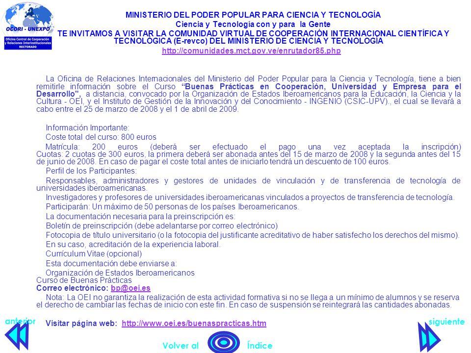 MINISTERIO DEL PODER POPULAR PARA CIENCIA Y TECNOLOGÍA Ciencia y Tecnología con y para la Gente TE INVITAMOS A VISITAR LA COMUNIDAD VIRTUAL DE COOPERACIÓN INTERNACIONAL CIENTÍFICA Y TECNOLÓGICA (E-revco) DEL MINISTERIO DE CIENCIA Y TECNOLOGÍA http://comunidades.mct.gov.ve/enrutador85.php La Oficina de Relaciones Internacionales del Ministerio del Poder Popular para la Ciencia y Tecnología, tiene a bien remitirle información sobre el Curso Buenas Prácticas en Cooperación, Universidad y Empresa para el Desarrollo , a distancia, convocado por la Organización de Estados Iberoamericanos para la Educación, la Ciencia y la Cultura - OEI, y el Instituto de Gestión de la Innovación y del Conocimiento - INGENIO (CSIC-UPV)., el cual se llevará a cabo entre el 25 de marzo de 2008 y el 1 de abril de 2009.