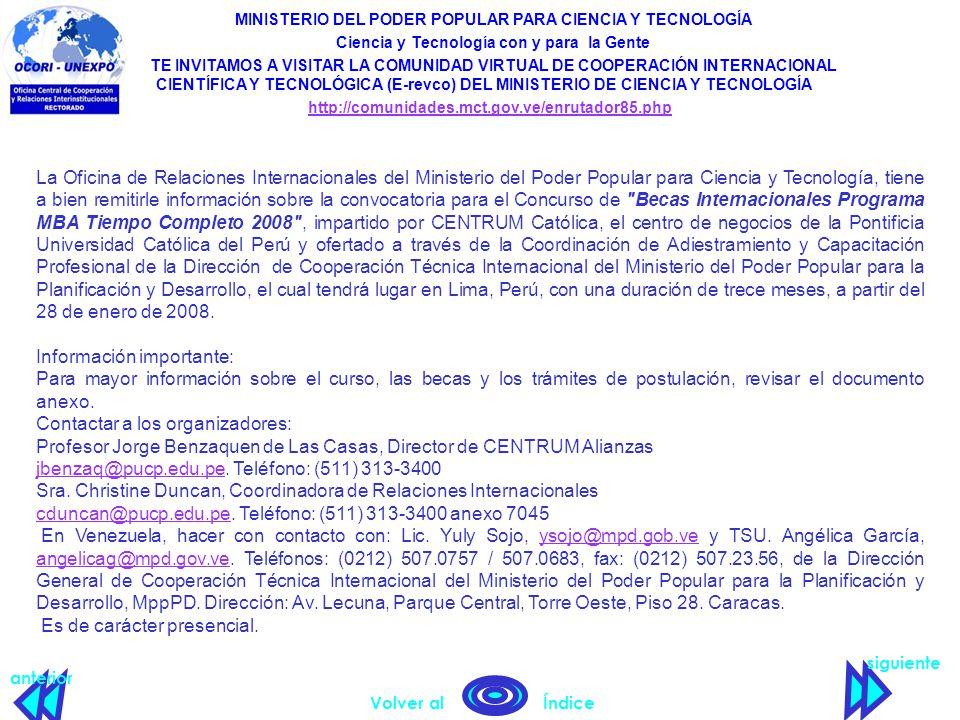 siguiente anterior Volver al Índice MINISTERIO DEL PODER POPULAR PARA CIENCIA Y TECNOLOGÍA Ciencia y Tecnología con y para la Gente TE INVITAMOS A VISITAR LA COMUNIDAD VIRTUAL DE COOPERACIÓN INTERNACIONAL CIENTÍFICA Y TECNOLÓGICA (E-revco) DEL MINISTERIO DE CIENCIA Y TECNOLOGÍA http://comunidades.mct.gov.ve/enrutador85.php La Oficina de Relaciones Internacionales del Ministerio del Poder Popular para Ciencia y Tecnología, tiene a bien remitirle información sobre la convocatoria para el Concurso de Becas Internacionales Programa MBA Tiempo Completo 2008 , impartido por CENTRUM Católica, el centro de negocios de la Pontificia Universidad Católica del Perú y ofertado a través de la Coordinación de Adiestramiento y Capacitación Profesional de la Dirección de Cooperación Técnica Internacional del Ministerio del Poder Popular para la Planificación y Desarrollo, el cual tendrá lugar en Lima, Perú, con una duración de trece meses, a partir del 28 de enero de 2008.