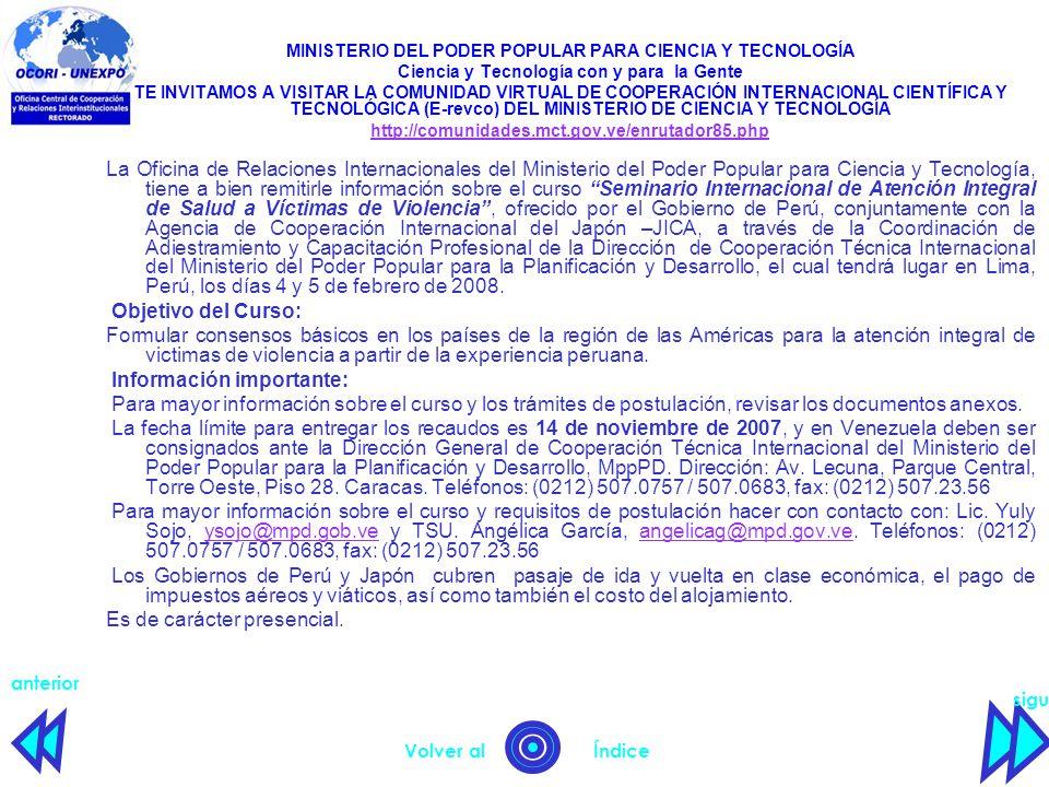 siguiente anterior Volver al Índice MINISTERIO DEL PODER POPULAR PARA CIENCIA Y TECNOLOGÍA Ciencia y Tecnología con y para la Gente TE INVITAMOS A VISITAR LA COMUNIDAD VIRTUAL DE COOPERACIÓN INTERNACIONAL CIENTÍFICA Y TECNOLÓGICA (E-revco) DEL MINISTERIO DE CIENCIA Y TECNOLOGÍA http://comunidades.mct.gov.ve/enrutador85.php La Oficina de Relaciones Internacionales del Ministerio del Poder Popular para Ciencia y Tecnología, tiene a bien remitirle información sobre el curso Seminario Internacional de Atención Integral de Salud a Víctimas de Violencia , ofrecido por el Gobierno de Perú, conjuntamente con la Agencia de Cooperación Internacional del Japón –JICA, a través de la Coordinación de Adiestramiento y Capacitación Profesional de la Dirección de Cooperación Técnica Internacional del Ministerio del Poder Popular para la Planificación y Desarrollo, el cual tendrá lugar en Lima, Perú, los días 4 y 5 de febrero de 2008.