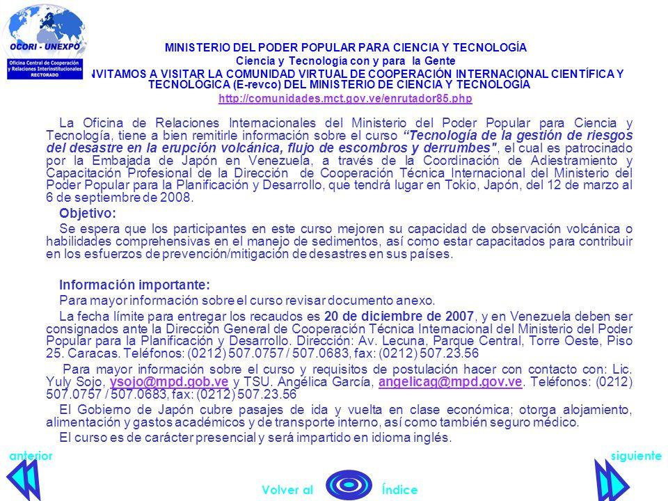 MINISTERIO DEL PODER POPULAR PARA CIENCIA Y TECNOLOGÍA Ciencia y Tecnología con y para la Gente TE INVITAMOS A VISITAR LA COMUNIDAD VIRTUAL DE COOPERACIÓN INTERNACIONAL CIENTÍFICA Y TECNOLÓGICA (E-revco) DEL MINISTERIO DE CIENCIA Y TECNOLOGÍA http://comunidades.mct.gov.ve/enrutador85.php La Oficina de Relaciones Internacionales del Ministerio del Poder Popular para Ciencia y Tecnología, tiene a bien remitirle información sobre el curso Tecnología de la gestión de riesgos del desastre en la erupción volcánica, flujo de escombros y derrumbes , el cual es patrocinado por la Embajada de Japón en Venezuela, a través de la Coordinación de Adiestramiento y Capacitación Profesional de la Dirección de Cooperación Técnica Internacional del Ministerio del Poder Popular para la Planificación y Desarrollo, que tendrá lugar en Tokio, Japón, del 12 de marzo al 6 de septiembre de 2008.