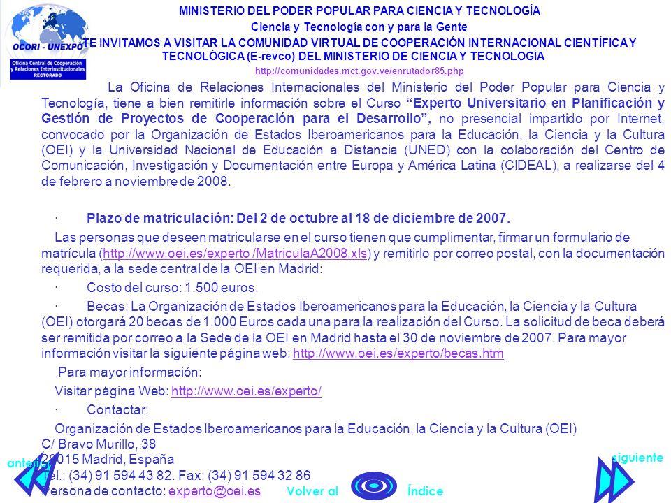 siguiente anterior Volver al Índice MINISTERIO DEL PODER POPULAR PARA CIENCIA Y TECNOLOGÍA Ciencia y Tecnología con y para la Gente TE INVITAMOS A VISITAR LA COMUNIDAD VIRTUAL DE COOPERACIÓN INTERNACIONAL CIENTÍFICA Y TECNOLÓGICA (E-revco) DEL MINISTERIO DE CIENCIA Y TECNOLOGÍA http://comunidades.mct.gov.ve/enrutador85.php La Oficina de Relaciones Internacionales del Ministerio del Poder Popular para Ciencia y Tecnología, tiene a bien remitirle información sobre el Curso Experto Universitario en Planificación y Gestión de Proyectos de Cooperación para el Desarrollo , no presencial impartido por Internet, convocado por la Organización de Estados Iberoamericanos para la Educación, la Ciencia y la Cultura (OEI) y la Universidad Nacional de Educación a Distancia (UNED) con la colaboración del Centro de Comunicación, Investigación y Documentación entre Europa y América Latina (CIDEAL), a realizarse del 4 de febrero a noviembre de 2008.