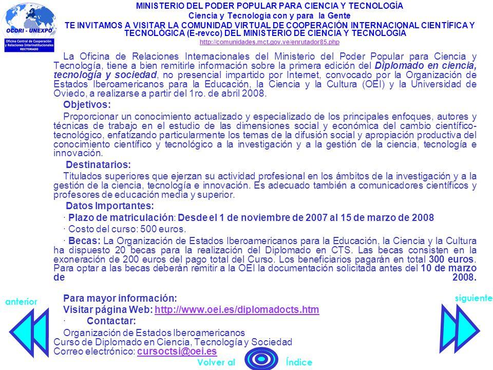 siguiente anterior Volver al Índice MINISTERIO DEL PODER POPULAR PARA CIENCIA Y TECNOLOGÍA Ciencia y Tecnología con y para la Gente TE INVITAMOS A VISITAR LA COMUNIDAD VIRTUAL DE COOPERACIÓN INTERNACIONAL CIENTÍFICA Y TECNOLÓGICA (E-revco) DEL MINISTERIO DE CIENCIA Y TECNOLOGÍA http://comunidades.mct.gov.ve/enrutador85.php La Oficina de Relaciones Internacionales del Ministerio del Poder Popular para Ciencia y Tecnología, tiene a bien remitirle información sobre la primera edición del Diplomado en ciencia, tecnología y sociedad, no presencial impartido por Internet, convocado por la Organización de Estados Iberoamericanos para la Educación, la Ciencia y la Cultura (OEI) y la Universidad de Oviedo, a realizarse a partir del 1ro.