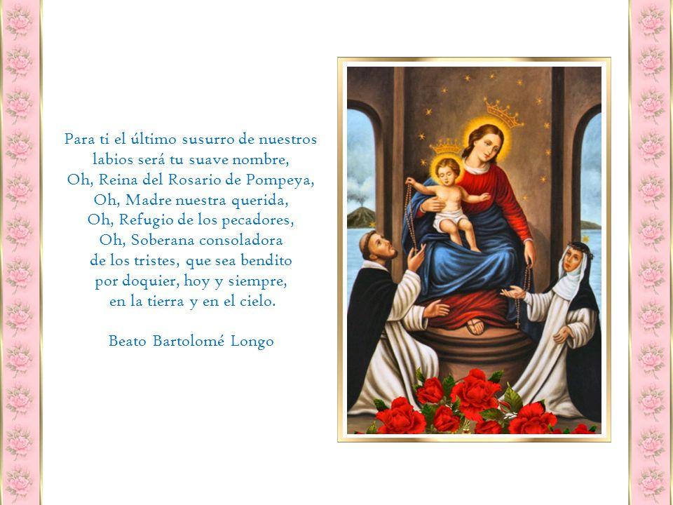 Oh, Rosario bendito de María, dulce cadena que nos une con Dios, vínculo de amor que nos une a los Ángeles, Torre de Salvación contra los asaltos del infierno, puerto seguro en el común naufragio, no te dejaremos jamás.