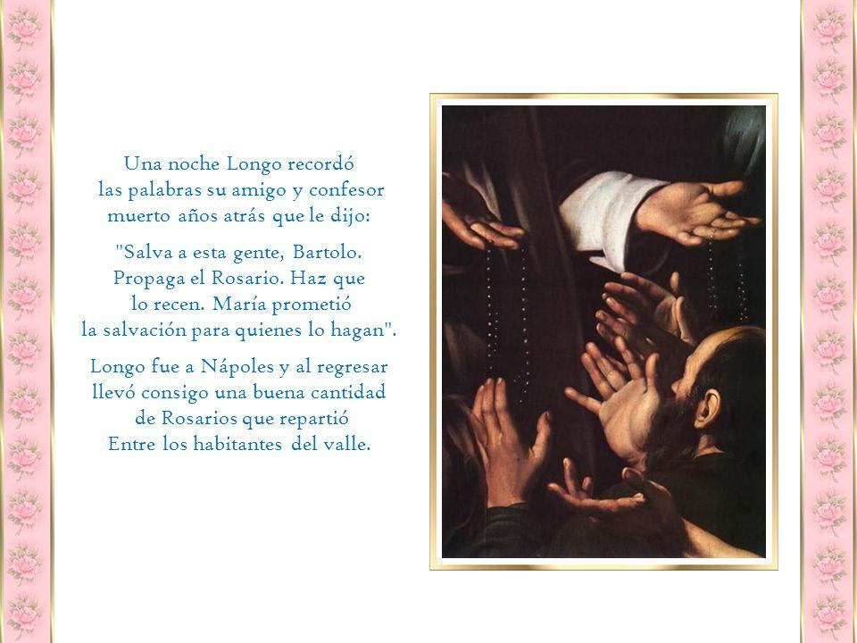 En 1872 llegó el abogado Bartolo Longo quien trabajaba para la Condesa Fusco, dueña de ésas tierras con quien más tarde se casaría, y se enteró al dialogar con los campesinos que eran pocos los que seguían firmes en la fe, porque la única capilla del lugar había quedado abandonada al no oficiarse misas por falta de sacerdotes.