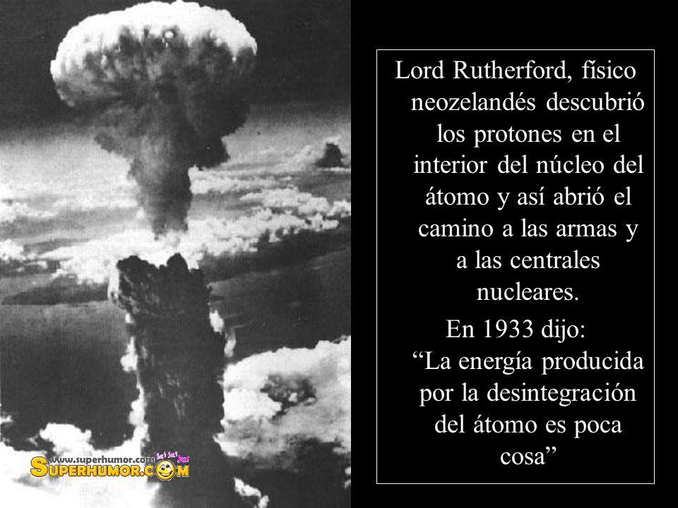 Lord Rutherford, físico neozelandés descubrió los protones en el interior del núcleo del átomo y así abrió el camino a las armas y a las centrales nucleares.