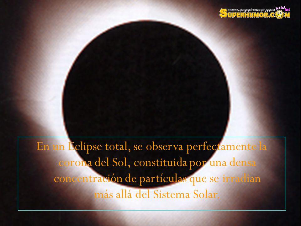 En un Eclipse total, se observa perfectamente la corona del Sol, constituida por una densa concentración de partículas que se irradian más allá del Sistema Solar.