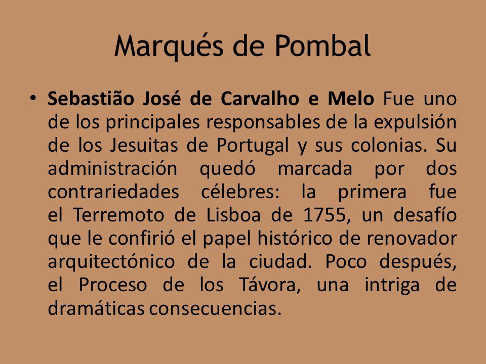 Marqués de Pombal Sebastião José de Carvalho e Melo Fue uno de los principales responsables de la expulsión de los Jesuitas de Portugal y sus colonias.