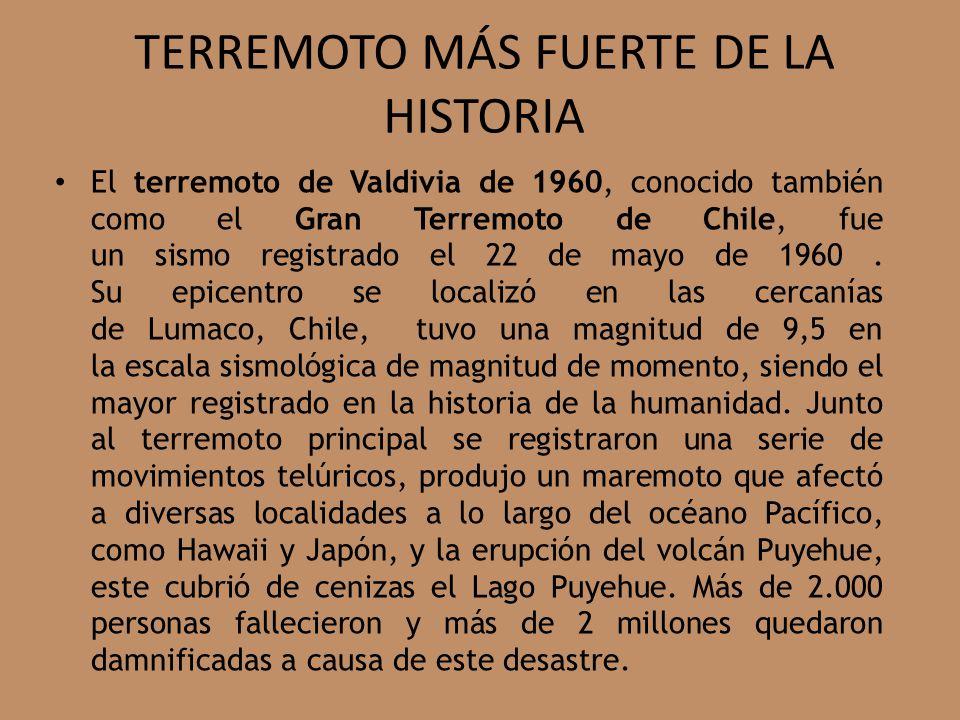 TERREMOTO MÁS FUERTE DE LA HISTORIA El terremoto de Valdivia de 1960, conocido también como el Gran Terremoto de Chile, fue un sismo registrado el 22 de mayo de 1960.