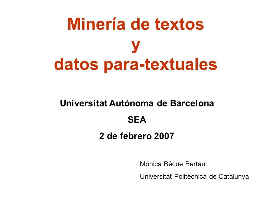 Minería de textos y datos para-textuales Universitat Autónoma de Barcelona SEA 2 de febrero 2007 Mónica Bécue Bertaut Universitat Politècnica de Catalunya