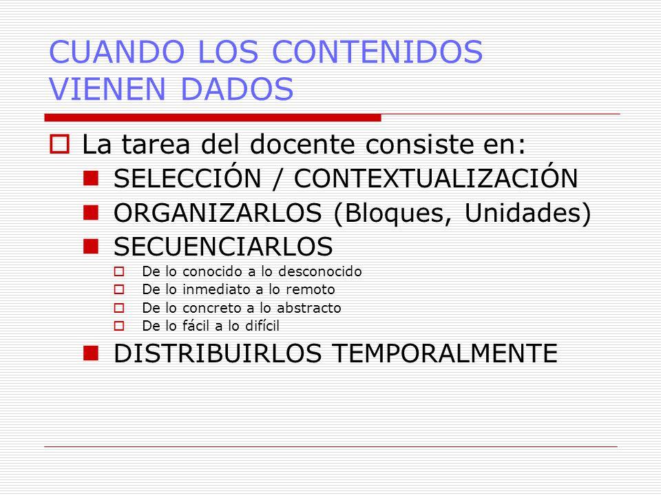 CUANDO LOS CONTENIDOS VIENEN DADOS  La tarea del docente consiste en: SELECCIÓN / CONTEXTUALIZACIÓN ORGANIZARLOS (Bloques, Unidades) SECUENCIARLOS  De lo conocido a lo desconocido  De lo inmediato a lo remoto  De lo concreto a lo abstracto  De lo fácil a lo difícil DISTRIBUIRLOS TEMPORALMENTE