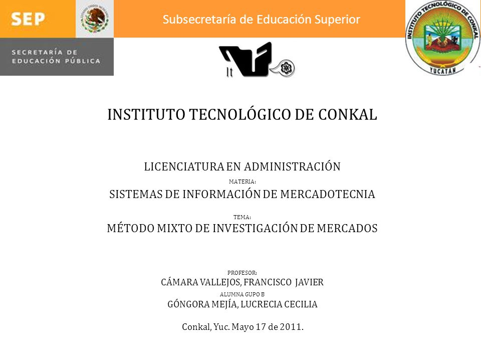 INSTITUTO TECNOLÓGICO DE CONKAL LICENCIATURA EN ADMINISTRACIÓN MATERIA: SISTEMAS DE INFORMACIÓN DE MERCADOTECNIA TEMA: MÉTODO MIXTO DE INVESTIGACIÓN DE MERCADOS PROFESOR: CÁMARA VALLEJOS, FRANCISCO JAVIER ALUMNA GUPO B GÓNGORA MEJÍA, LUCRECIA CECILIA Conkal, Yuc.