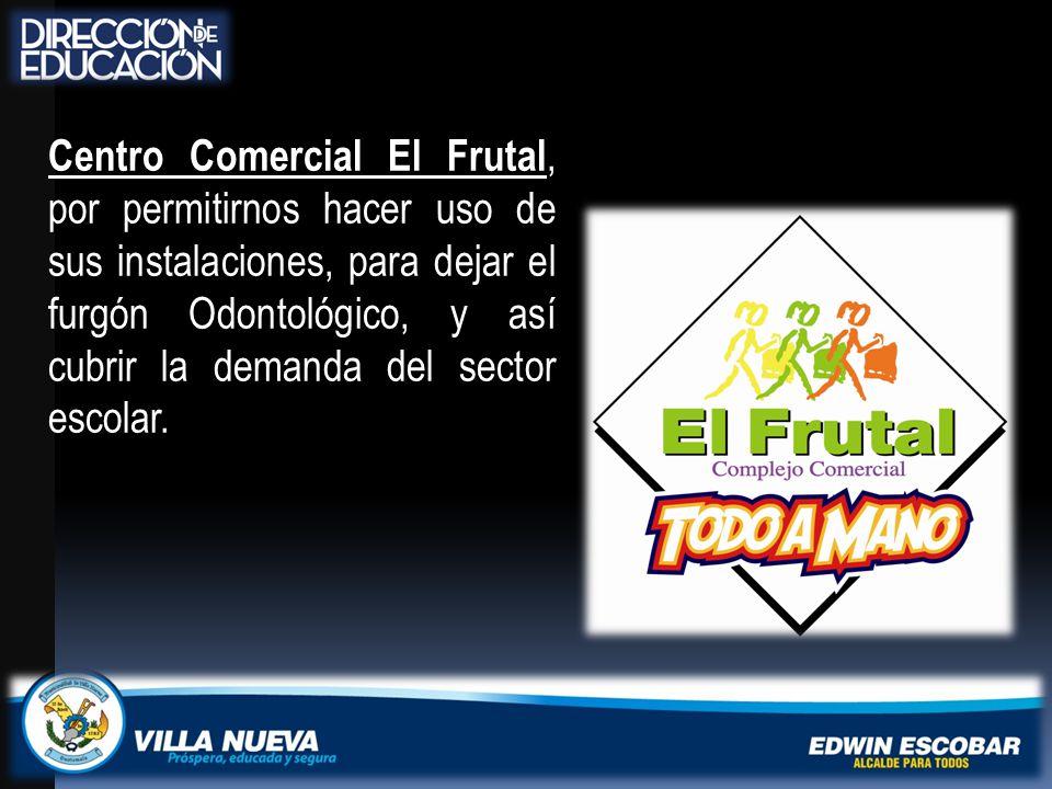Centro Comercial El Frutal, por permitirnos hacer uso de sus instalaciones, para dejar el furgón Odontológico, y así cubrir la demanda del sector escolar.