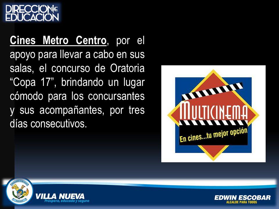 Cines Metro Centro, por el apoyo para llevar a cabo en sus salas, el concurso de Oratoria Copa 17 , brindando un lugar cómodo para los concursantes y sus acompañantes, por tres días consecutivos.