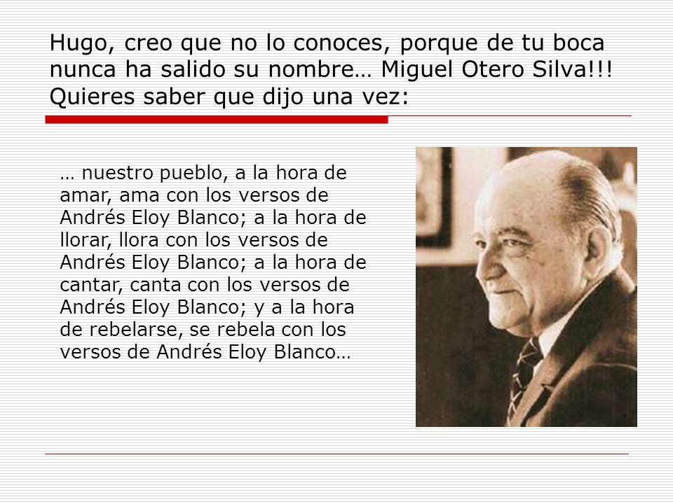 Hugo, creo que no lo conoces, porque de tu boca nunca ha salido su nombre… Miguel Otero Silva!!.