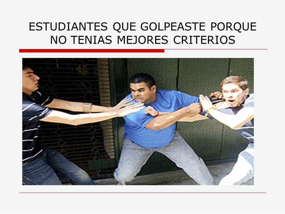 ESTUDIANTES QUE GOLPEASTE PORQUE NO TENIAS MEJORES CRITERIOS