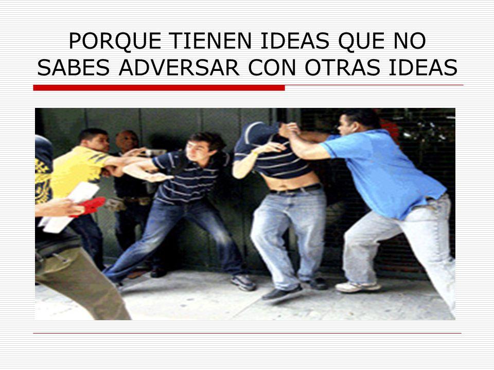 PORQUE TIENEN IDEAS QUE NO SABES ADVERSAR CON OTRAS IDEAS