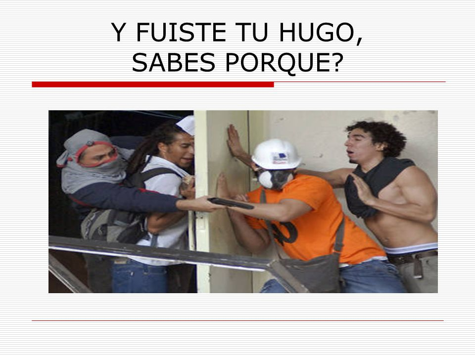 Y FUISTE TU HUGO, SABES PORQUE