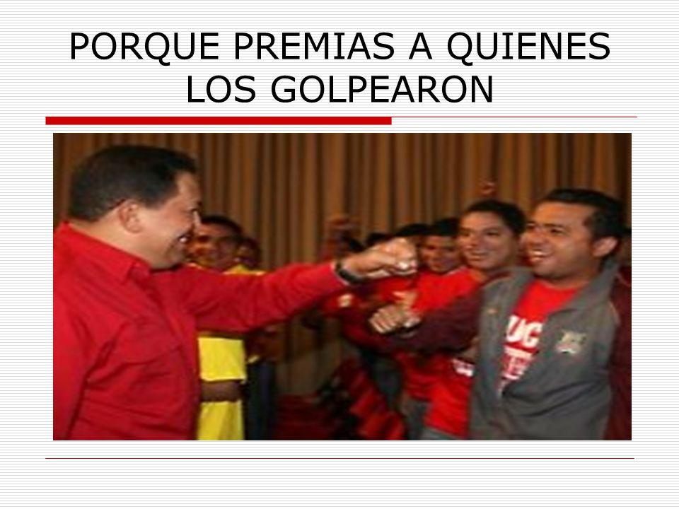 PORQUE PREMIAS A QUIENES LOS GOLPEARON