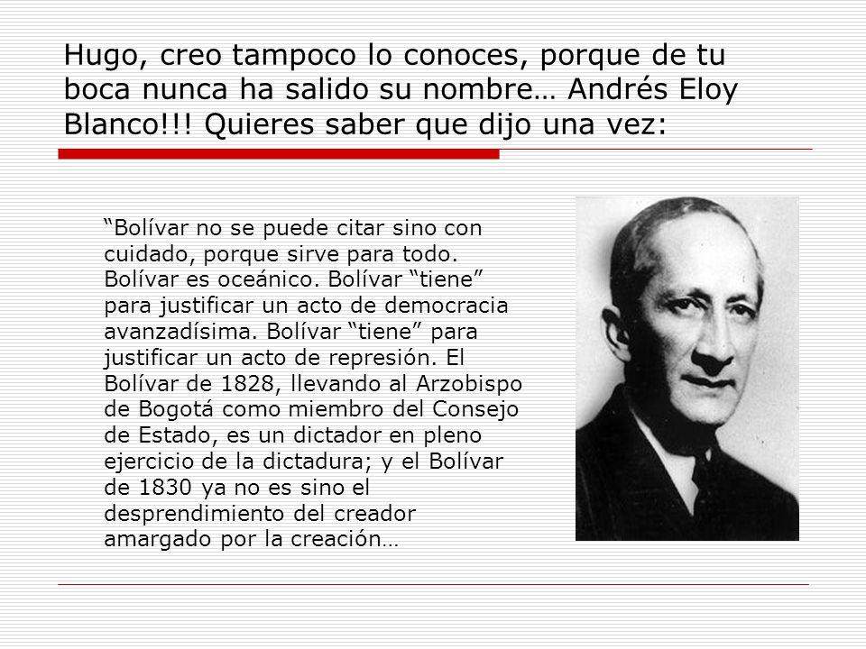 Hugo, creo tampoco lo conoces, porque de tu boca nunca ha salido su nombre… Andrés Eloy Blanco!!.