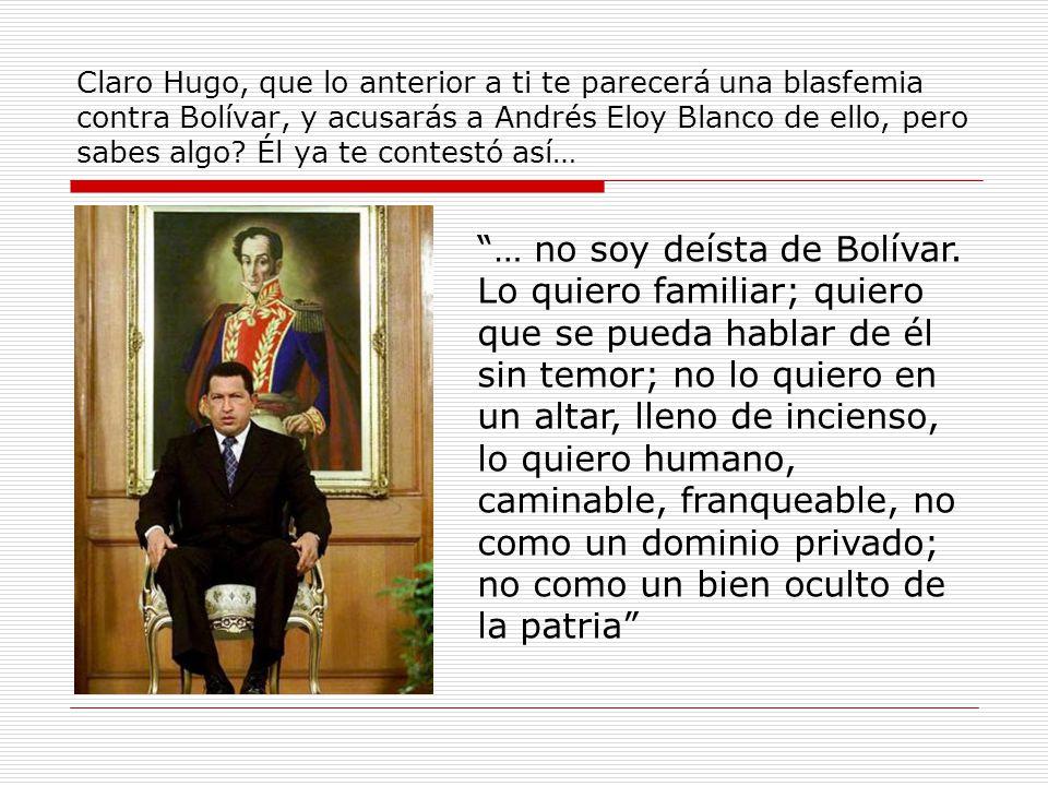 Claro Hugo, que lo anterior a ti te parecerá una blasfemia contra Bolívar, y acusarás a Andrés Eloy Blanco de ello, pero sabes algo.