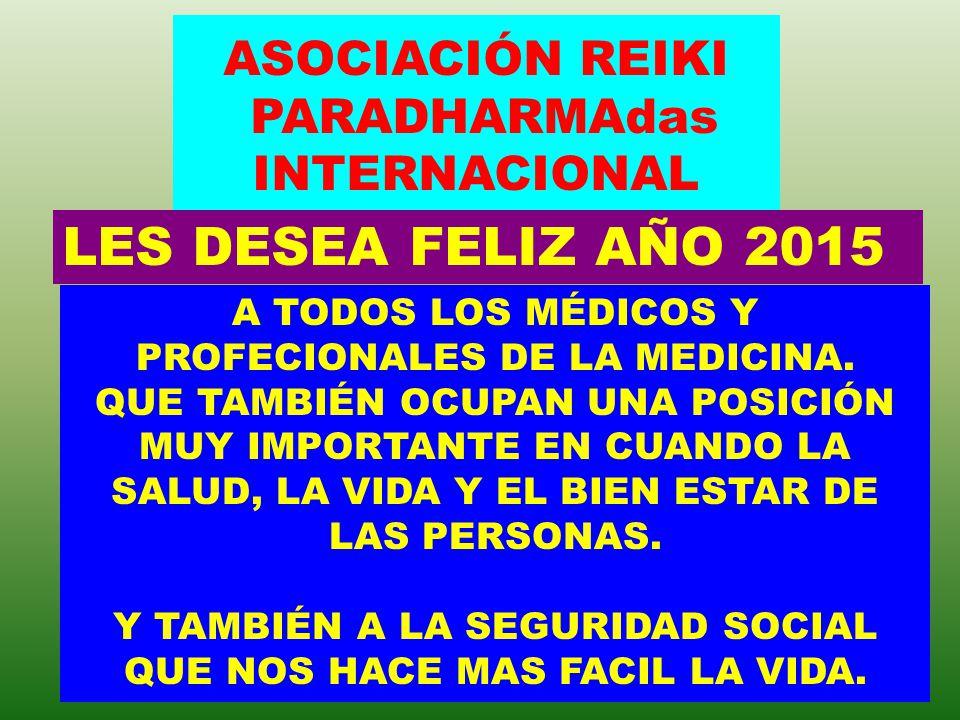 ASOCIACIÓN REIKI PARADHARMAdas INTERNACIONAL LES DESEA FELIZ AÑO 2015 A TODAS AQUELLAS PERSONAS QUE PRACTIAN LA SANACIÓN TALES COMO LOS CHAMANES, LOS SANADORES, LAS HOMEOPATÍA, LAS FLORES DE BACH Y TODOS AQUELLOS TERAPÉUTAS Y PERSONAS QUE PRACTICAN LA MEDICINA ALTERNATIVA