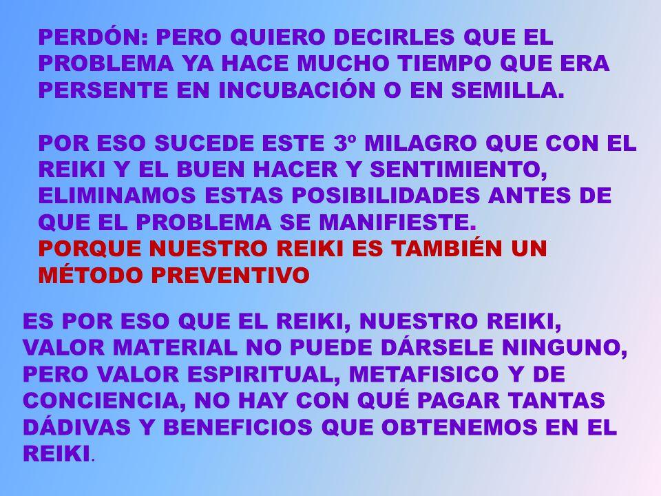 EL 3º MILAGRO QUE EXISTE ES: QUE HAY ENFERMEDADES QUE ESTÁN DENTRO DE NUESTRO CUERPO QUE TODAVIA NO SABEMOS QUE SON PRESENTES, OTRAS QUE SE ESTÁN INCUBANDO Y OTRAS ENFERMEDADES QUE AUN ESTÁN EN EL ESTADO SEMILLAL (SEMILLA) ASÍ QUE CUANDO RECIBES ENERGÍAS REIKI DESDE OTRAS PERSONAS O LAS TUYAS MISMAS POR CUALQUIER METODO QUE ELIJAS ESTAS SEMILLAS, INCUBACIONES O ENFERMEDADES QUE TENEMOS SIN QUE LO SEPAMOS.