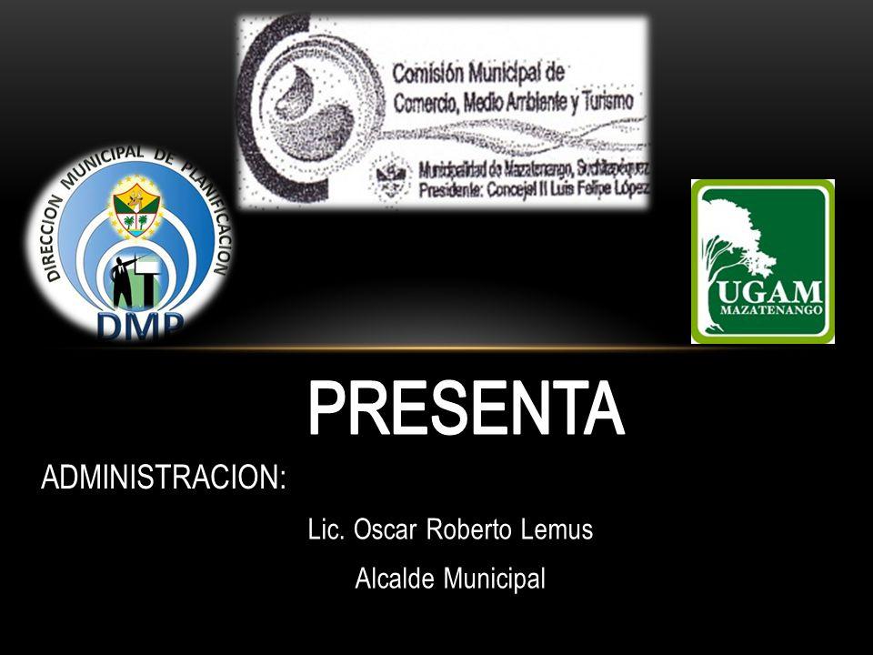 Lic. Oscar Roberto Lemus Alcalde Municipal ADMINISTRACION: