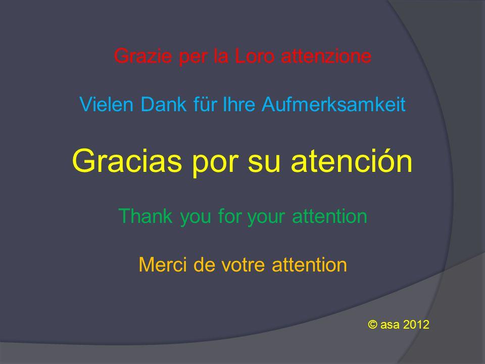 Grazie per la Loro attenzione Vielen Dank für Ihre Aufmerksamkeit Gracias por su atención Thank you for your attention Merci de votre attention © asa 2012
