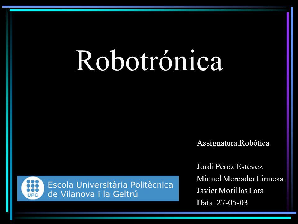 Robotrónica Assignatura:Robótica Jordi Pérez Estévez Miquel Mercader Linuesa Javier Morillas Lara Data: 27-05-03