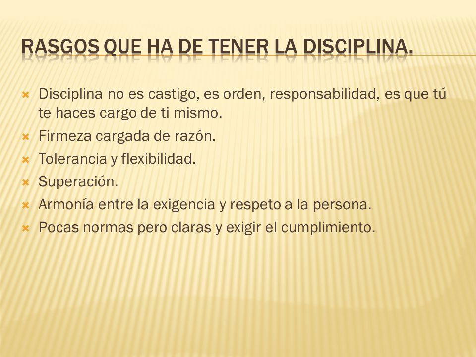  Disciplina no es castigo, es orden, responsabilidad, es que tú te haces cargo de ti mismo.