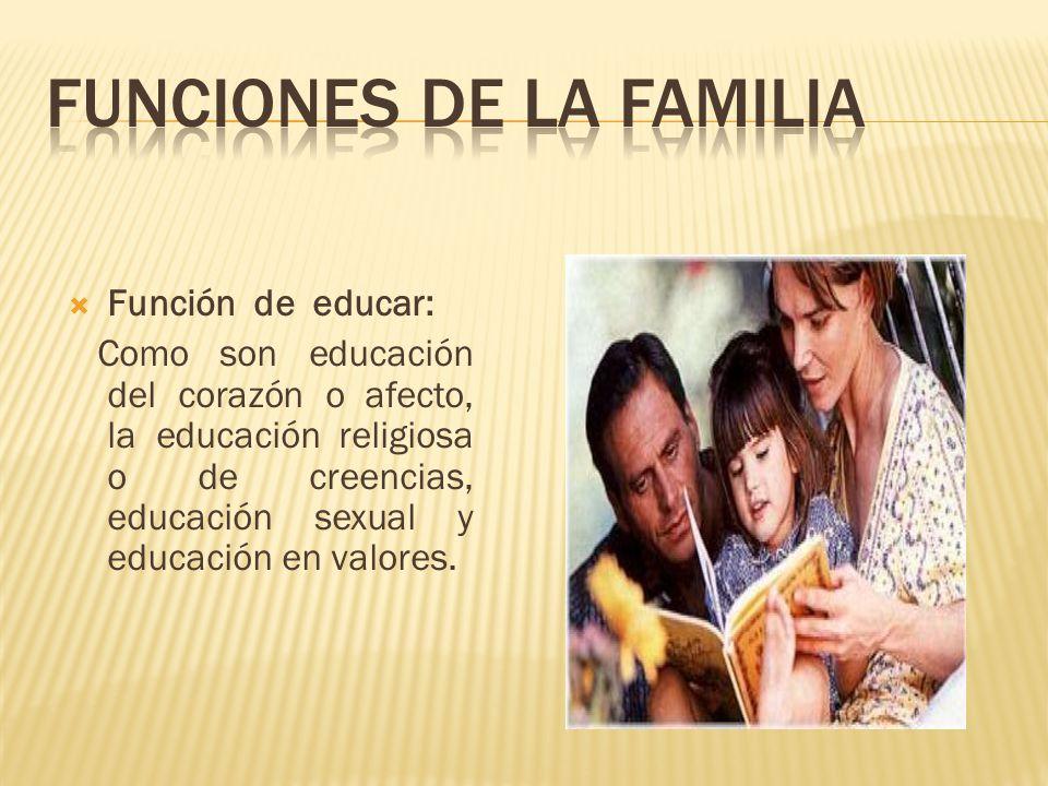  Función de educar: Como son educación del corazón o afecto, la educación religiosa o de creencias, educación sexual y educación en valores.